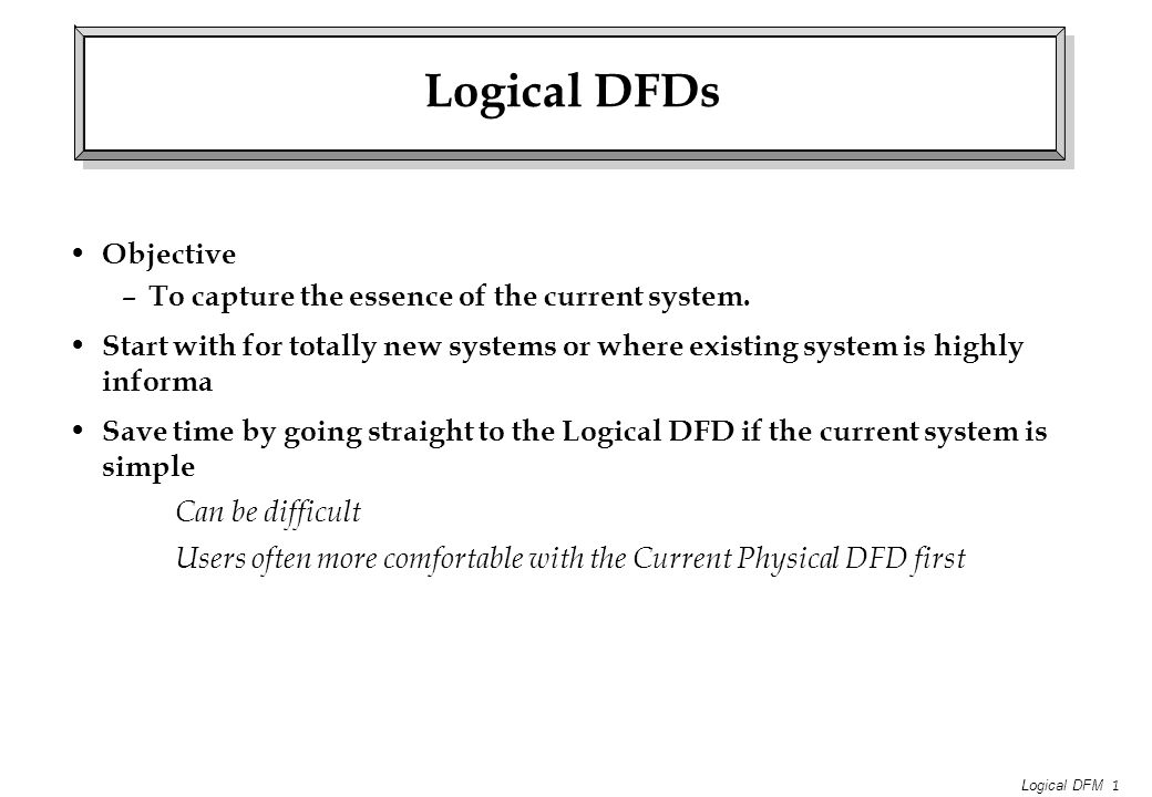 Logical DFM 1 Logical DFDs Objective – To capture the essence of the current system.