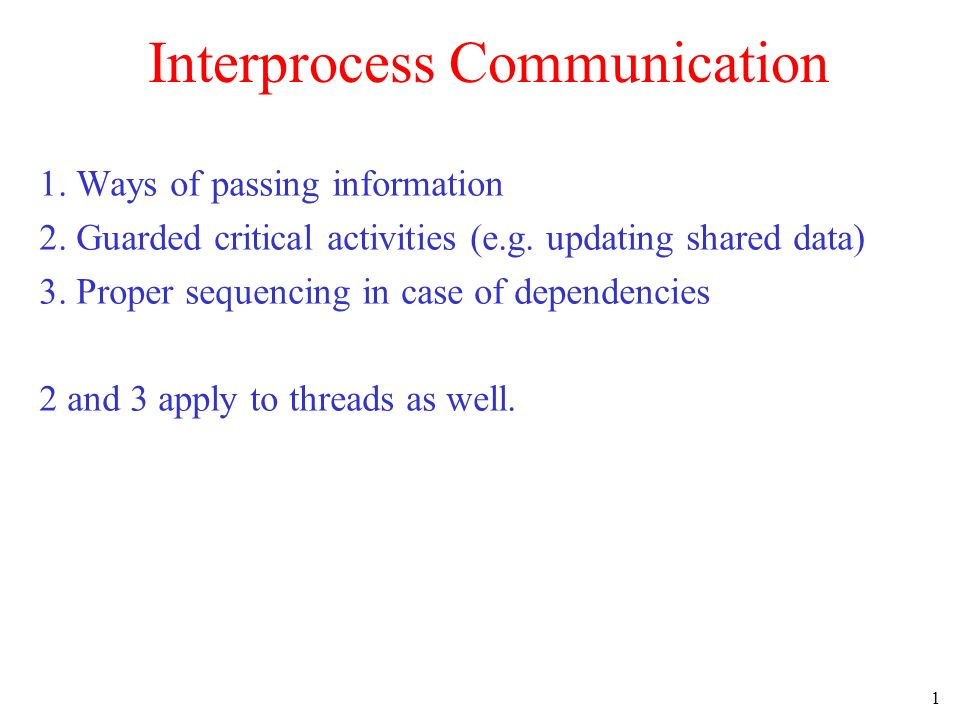 1 Interprocess Communication 1. Ways of passing information 2. Guarded critical activities (e.g. updating shared data) 3. Proper sequencing in case of