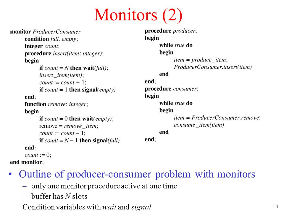 14 Monitors (2) Outline of producer-consumer problem with monitors –only one monitor procedure active at one time –buffer has N slots Condition variables with wait and signal