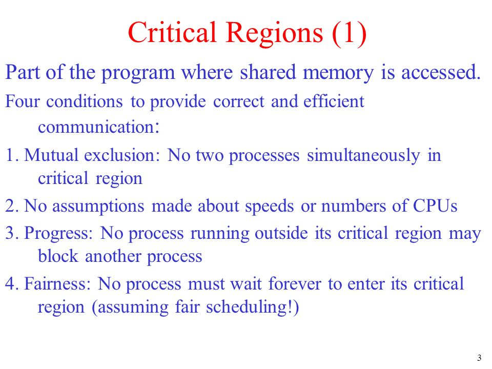 3 Critical Regions (1) Part of the program where shared memory is accessed. Four conditions to provide correct and efficient communication : 1. Mutual
