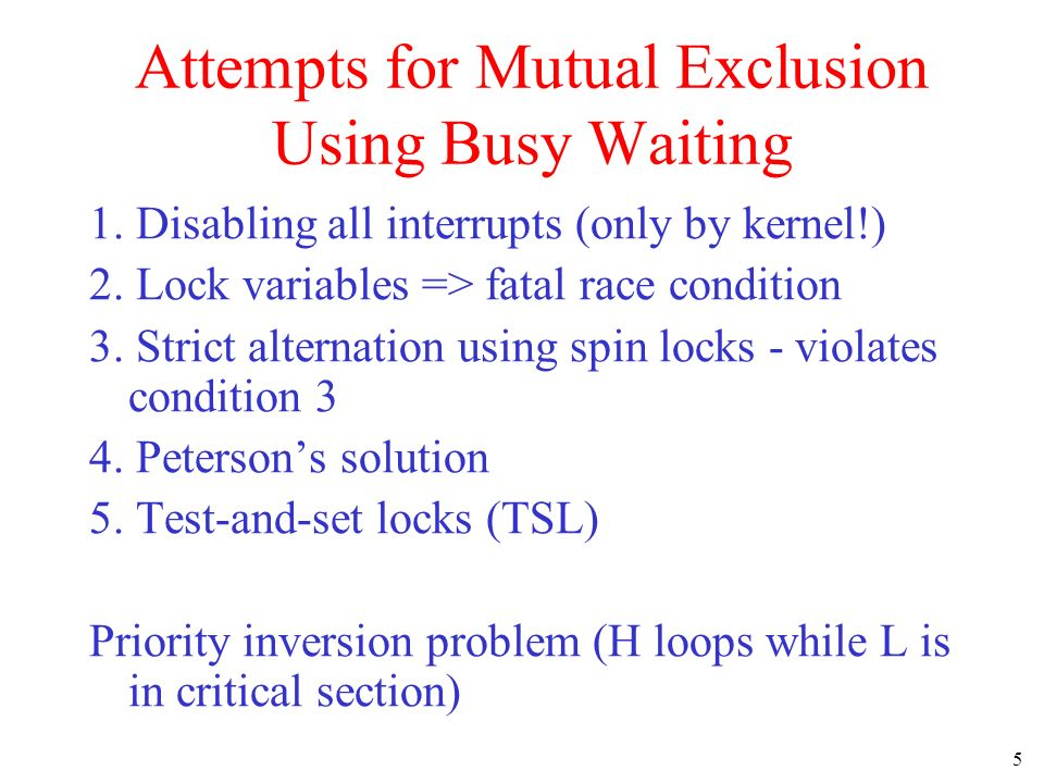 5 Attempts for Mutual Exclusion Using Busy Waiting 1. Disabling all interrupts (only by kernel!) 2. Lock variables => fatal race condition 3. Strict a