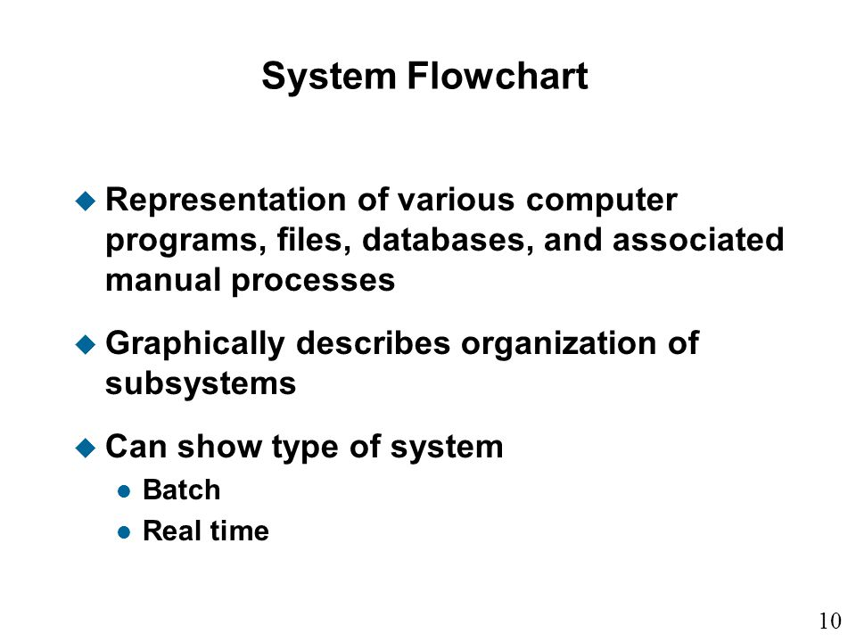 10 9 System Flowchart u Representation of various computer programs, files, databases, and associated manual processes u Graphically describes organiz