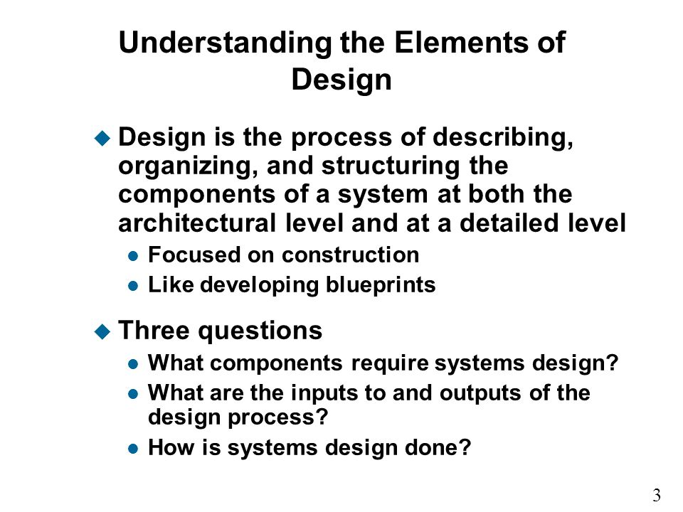 3 9 Understanding the Elements of Design u Design is the process of describing, organizing, and structuring the components of a system at both the architectural level and at a detailed level l Focused on construction l Like developing blueprints u Three questions l What components require systems design.