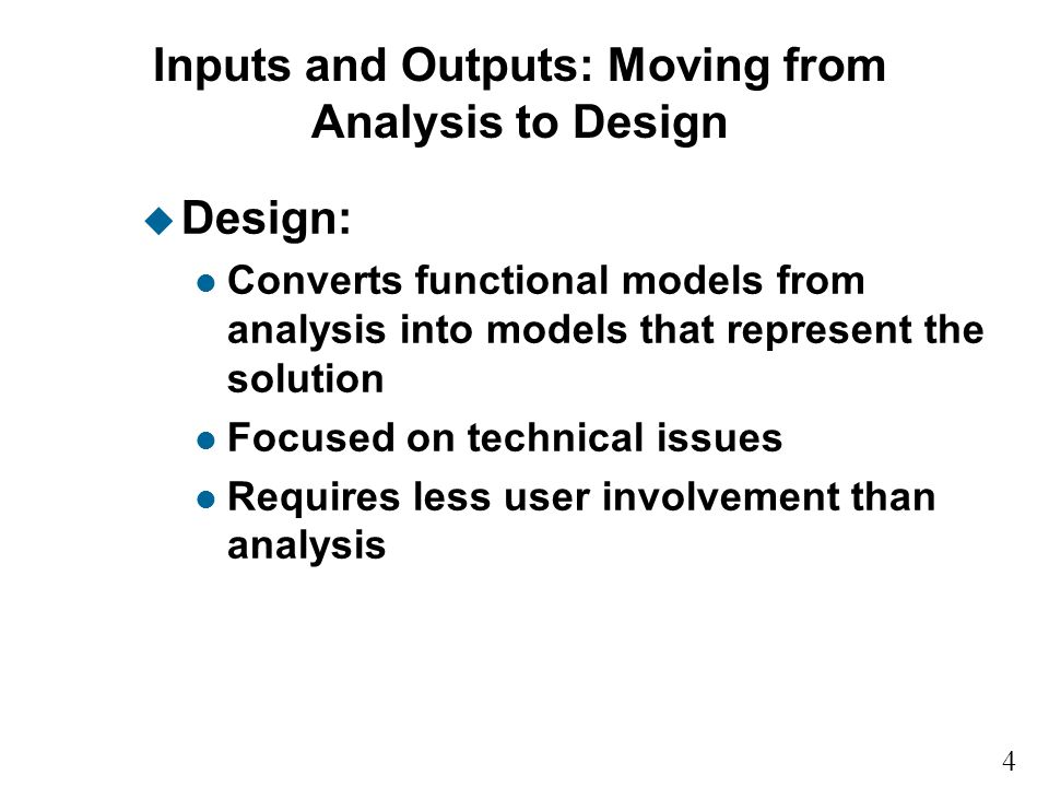 4 9 Inputs and Outputs: Moving from Analysis to Design u Design: l Converts functional models from analysis into models that represent the solution l