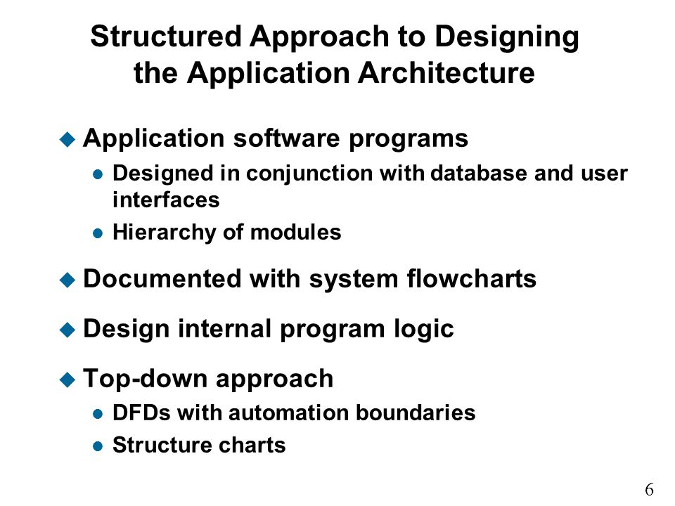 6 9 Structured Approach to Designing the Application Architecture u Application software programs l Designed in conjunction with database and user interfaces l Hierarchy of modules u Documented with system flowcharts u Design internal program logic u Top-down approach l DFDs with automation boundaries l Structure charts