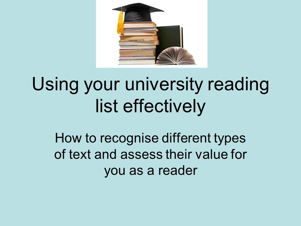 Using your university reading list effectively How to recognise different types of text and assess their value for you as a reader