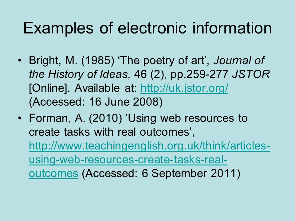 Examples of electronic information Bright, M. (1985) The poetry of art, Journal of the History of Ideas, 46 (2), pp.259-277 JSTOR [Online]. Available