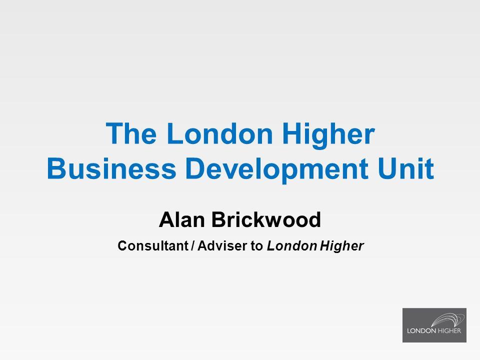 The London Higher Business Development Unit Alan Brickwood Consultant / Adviser to London Higher