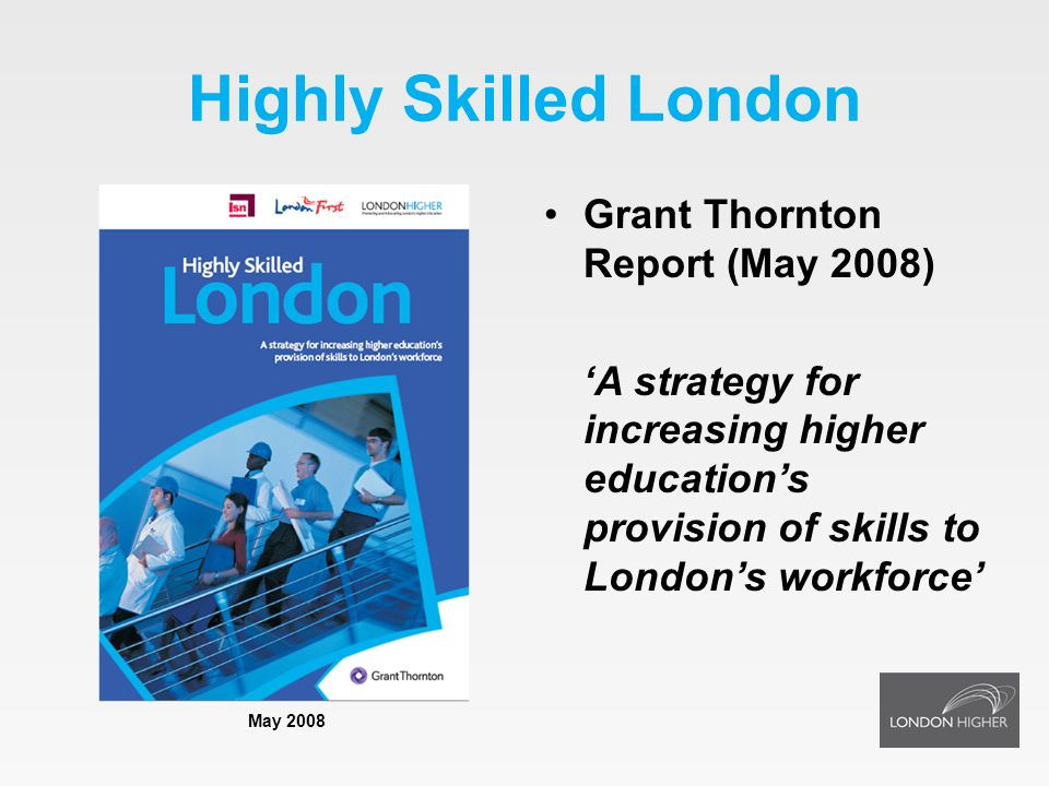 Highly Skilled London Grant Thornton Report (May 2008) A strategy for increasing higher educations provision of skills to Londons workforce May 2008