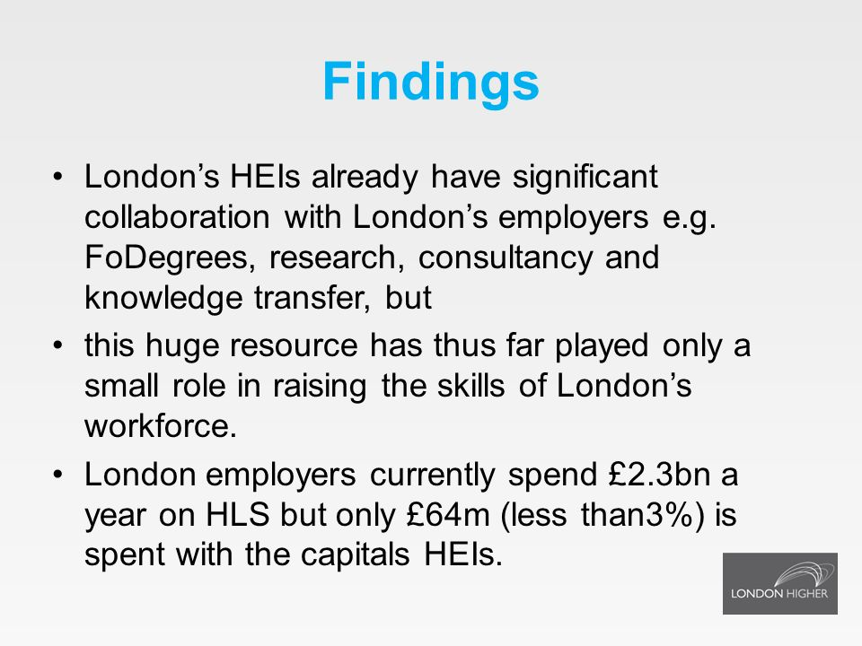 Findings Londons HEIs already have significant collaboration with Londons employers e.g. FoDegrees, research, consultancy and knowledge transfer, but