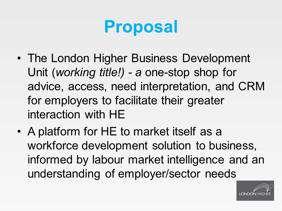 Proposal The London Higher Business Development Unit (working title!) - a one-stop shop for advice, access, need interpretation, and CRM for employers to facilitate their greater interaction with HE A platform for HE to market itself as a workforce development solution to business, informed by labour market intelligence and an understanding of employer/sector needs