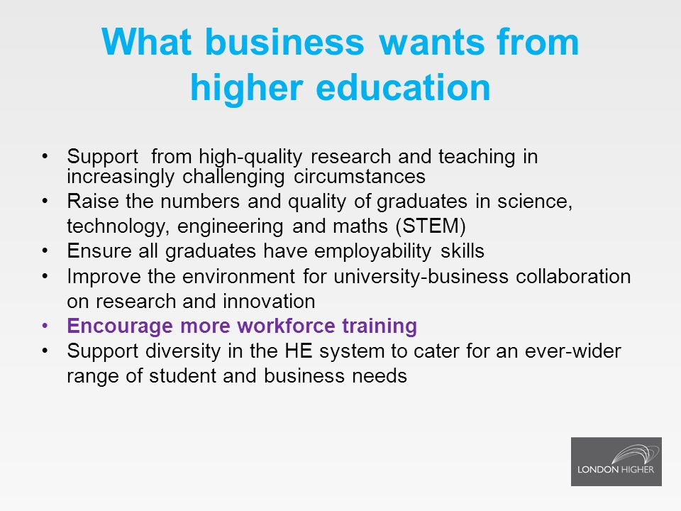 What business wants from higher education Support from high-quality research and teaching in increasingly challenging circumstances Raise the numbers