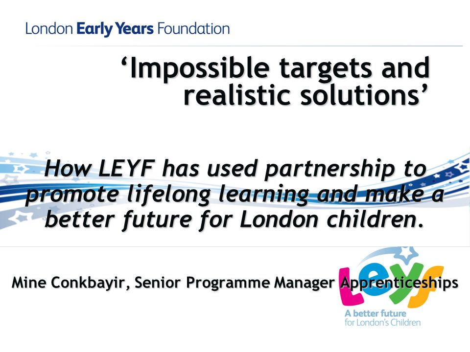 Impossible targets and realistic solutions How LEYF has used partnership to promote lifelong learning and make a better future for London children.