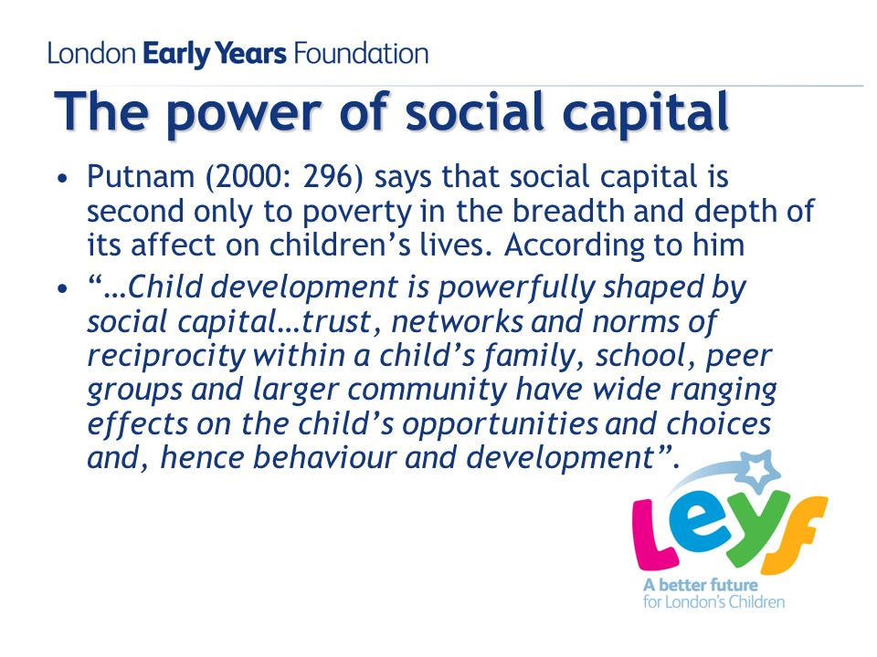 The power of social capital Putnam (2000: 296) says that social capital is second only to poverty in the breadth and depth of its affect on childrens