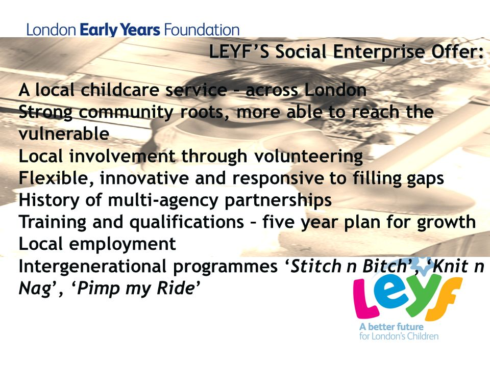 A local childcare service – across London Strong community roots, more able to reach the vulnerable Local involvement through volunteering Flexible, i