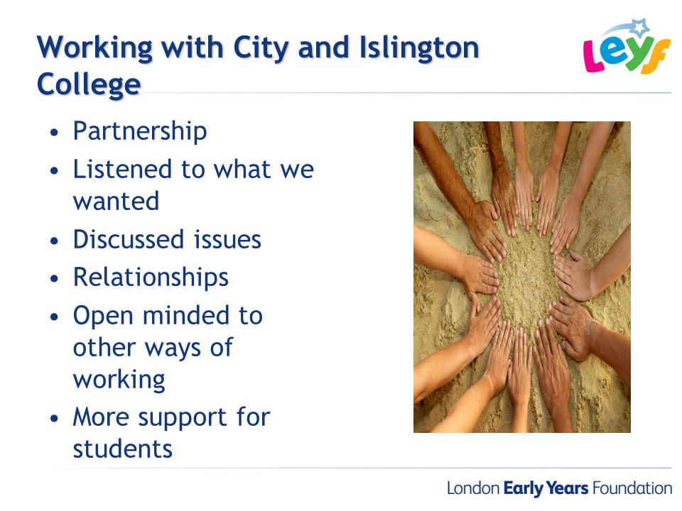 Working with City and Islington College Partnership Listened to what we wanted Discussed issues Relationships Open minded to other ways of working Mor