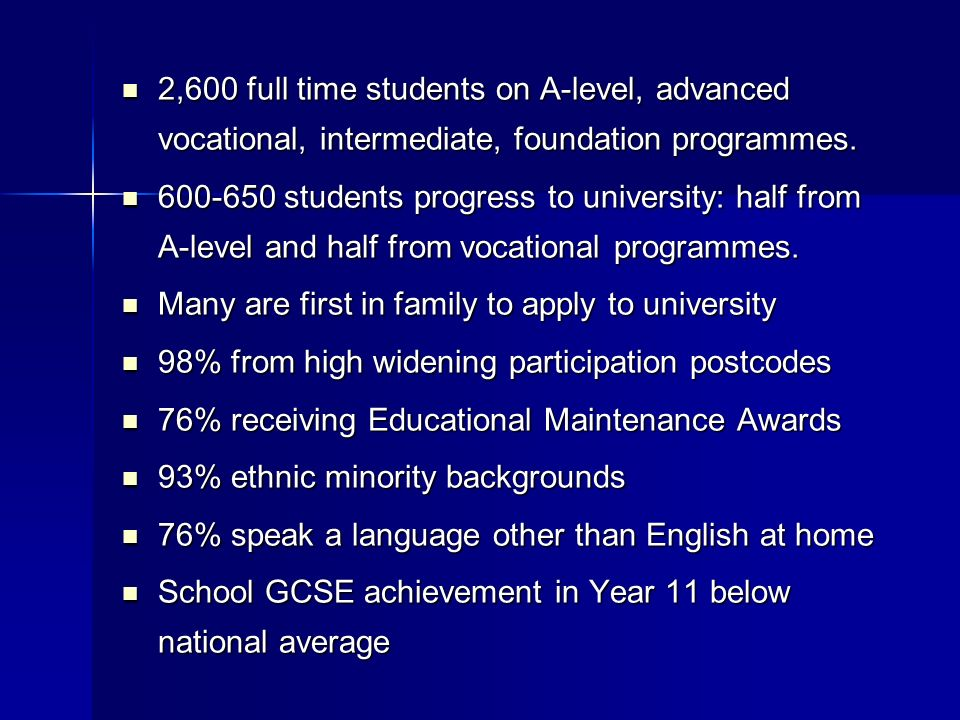 2,600 full time students on A-level, advanced vocational, intermediate, foundation programmes.