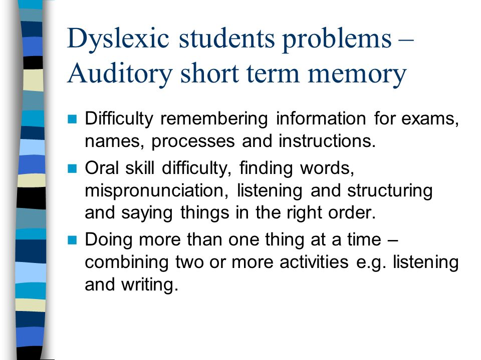 Dyslexic students problems - Writing Have difficulty making sense of what they have written when they read it back Have difficulties in structuring and organising their ideas in writing Find it very hard to express themselves accurately in writing