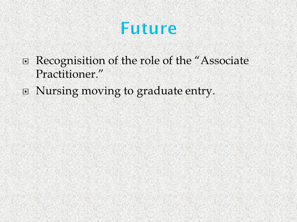 Recognisition of the role of the Associate Practitioner. Nursing moving to graduate entry.