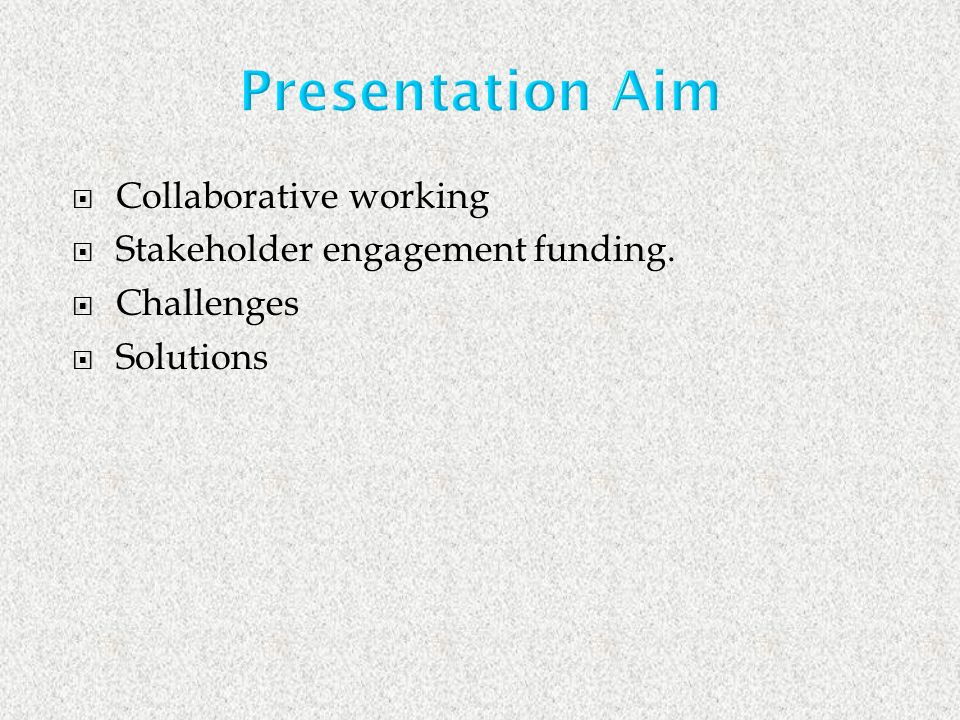 Presentation Aim Collaborative working Stakeholder engagement funding. Challenges Solutions