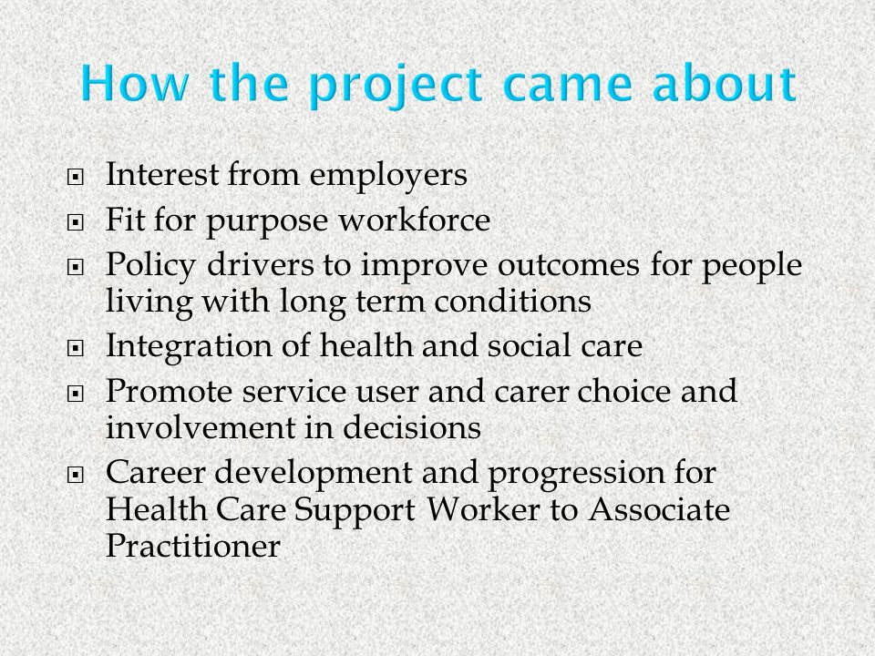 Interest from employers Fit for purpose workforce Policy drivers to improve outcomes for people living with long term conditions Integration of health and social care Promote service user and carer choice and involvement in decisions Career development and progression for Health Care Support Worker to Associate Practitioner