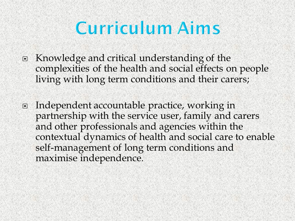 Knowledge and critical understanding of the complexities of the health and social effects on people living with long term conditions and their carers; Independent accountable practice, working in partnership with the service user, family and carers and other professionals and agencies within the contextual dynamics of health and social care to enable self-management of long term conditions and maximise independence.