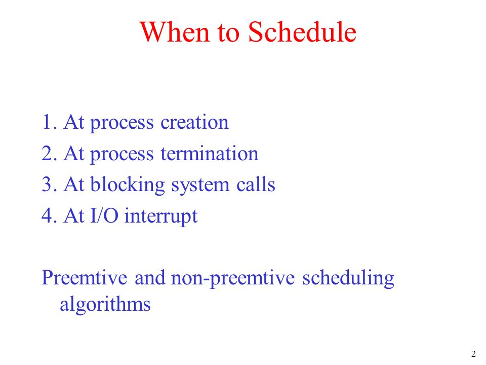 2 When to Schedule 1.At process creation 2. At process termination 3.