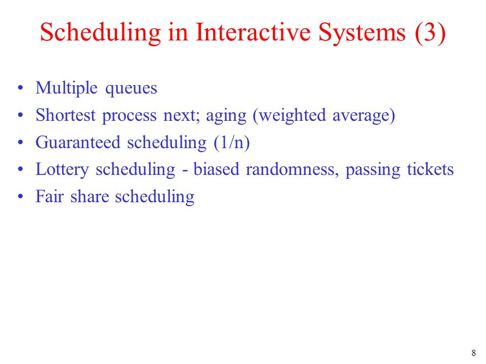 8 Scheduling in Interactive Systems (3) Multiple queues Shortest process next; aging (weighted average) Guaranteed scheduling (1/n) Lottery scheduling - biased randomness, passing tickets Fair share scheduling