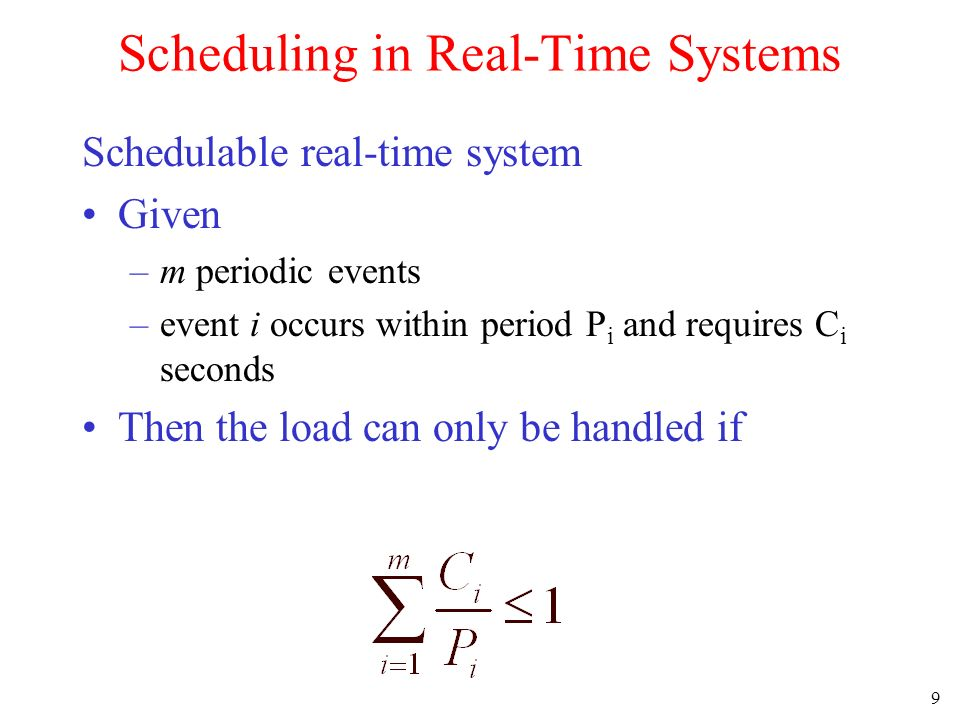 9 Scheduling in Real-Time Systems Schedulable real-time system Given –m periodic events –event i occurs within period P i and requires C i seconds Then the load can only be handled if
