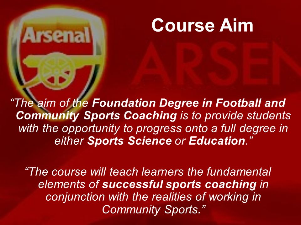 Course Aim The aim of the Foundation Degree in Football and Community Sports Coaching is to provide students with the opportunity to progress onto a f