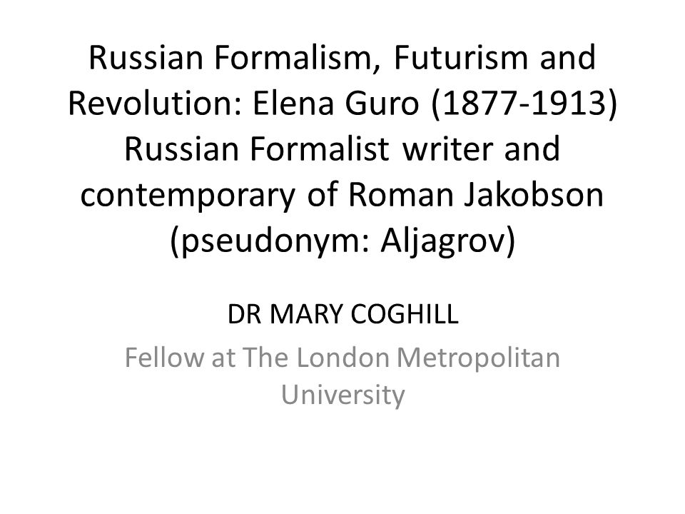 Russian Formalism, Futurism and Revolution: Elena Guro (1877-1913) Russian Formalist writer and contemporary of Roman Jakobson (pseudonym: Aljagrov) DR MARY COGHILL Fellow at The London Metropolitan University