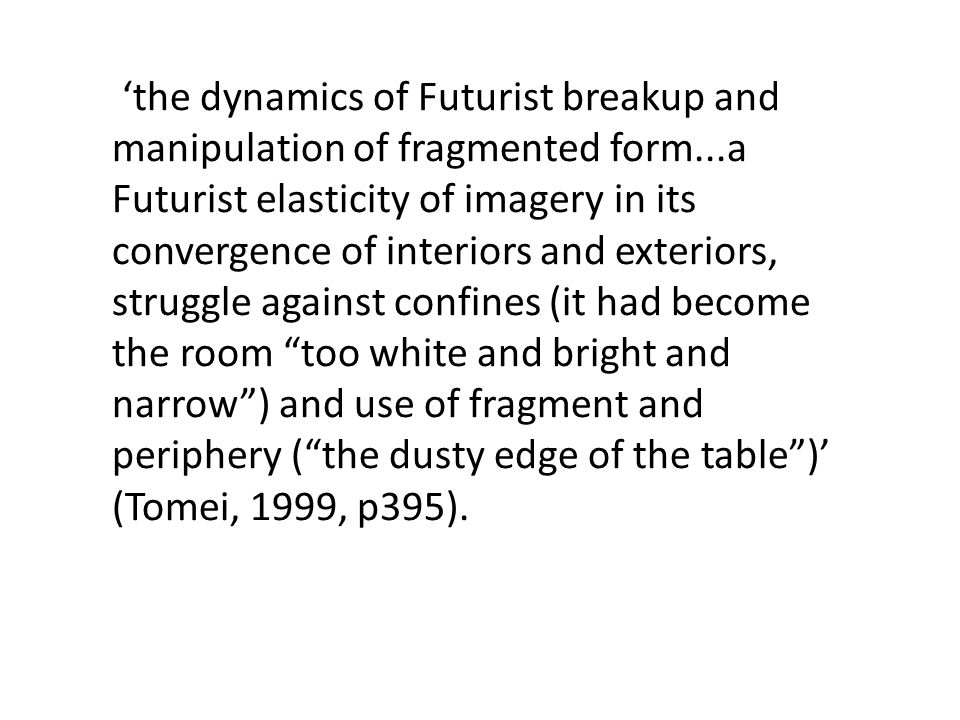 the dynamics of Futurist breakup and manipulation of fragmented form...a Futurist elasticity of imagery in its convergence of interiors and exteriors, struggle against confines (it had become the room too white and bright and narrow) and use of fragment and periphery (the dusty edge of the table) (Tomei, 1999, p395).