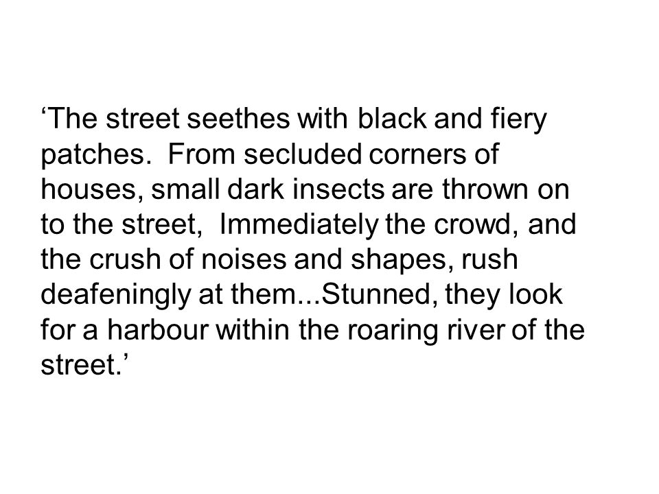 The street seethes with black and fiery patches. From secluded corners of houses, small dark insects are thrown on to the street, Immediately the crow