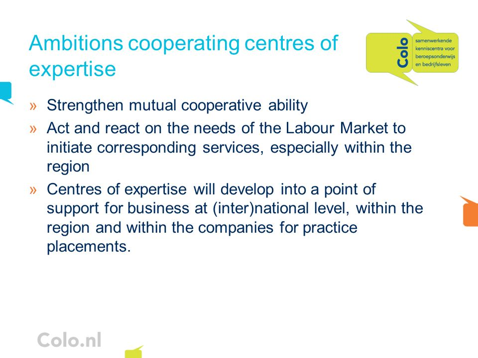 Position centres of expertise Macro level (national/sectoral): »To provide Labour market information: qualitative and quantitative »To maintain the qualification structure: educational system, standardisation of competence descriptors Meso level (regional/local): »To take on sectoral and intersectoral bottlenecks on the labour market Micro level (within the business): »To advise companies on HRM (Accreditation of Prior Learning) »To support companies for practice placements and trainers on the job »Sufficient accredited work placements