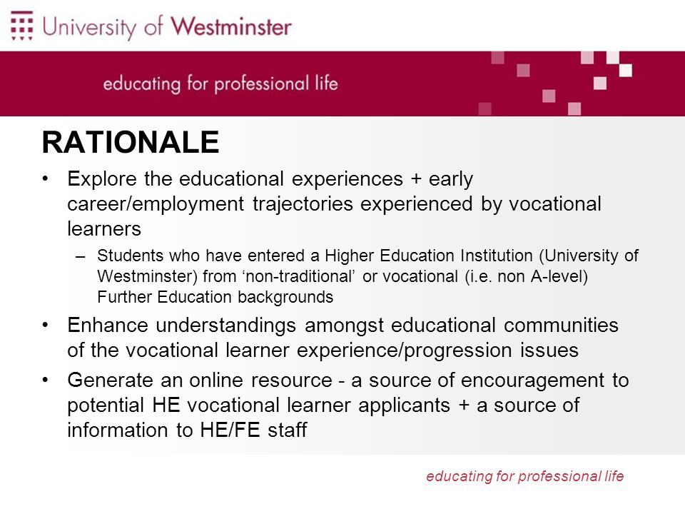 educating for professional life RATIONALE Explore the educational experiences + early career/employment trajectories experienced by vocational learner
