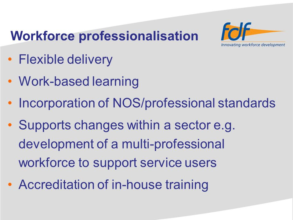 Flexible delivery Work-based learning Incorporation of NOS/professional standards Supports changes within a sector e.g.