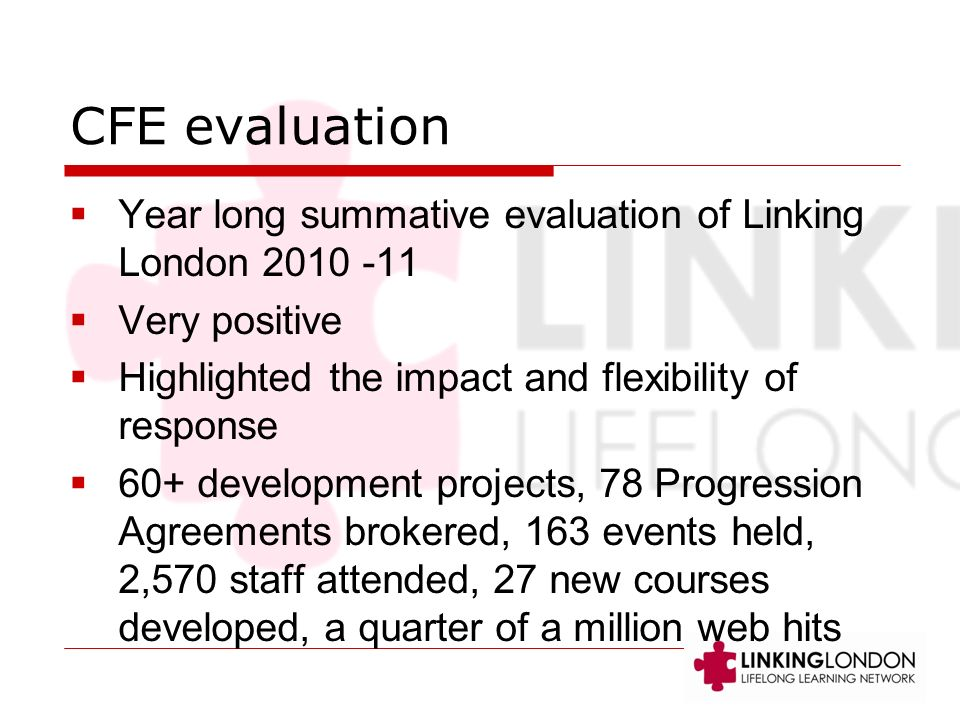 CFE evaluation Year long summative evaluation of Linking London 2010 -11 Very positive Highlighted the impact and flexibility of response 60+ development projects, 78 Progression Agreements brokered, 163 events held, 2,570 staff attended, 27 new courses developed, a quarter of a million web hits