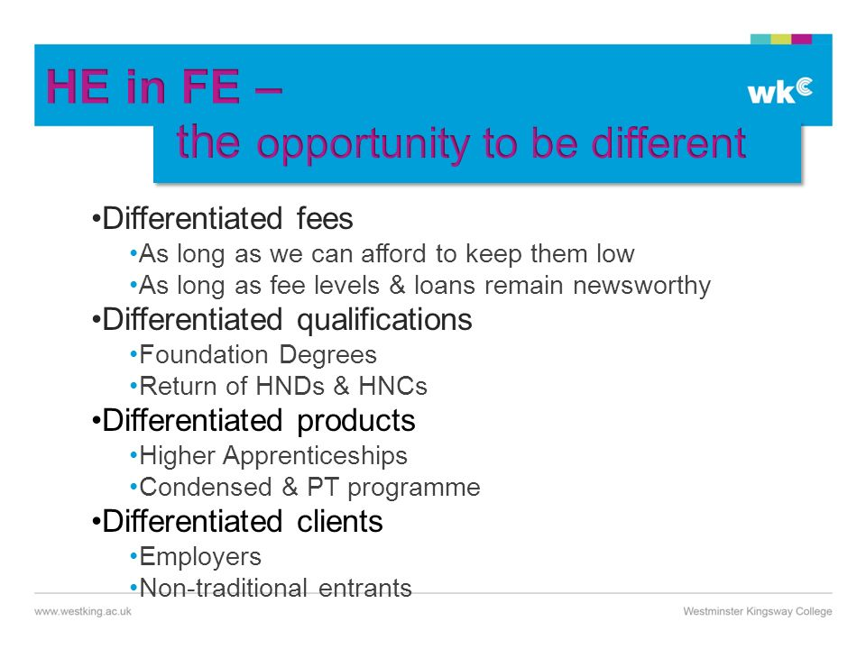 Differentiated fees As long as we can afford to keep them low As long as fee levels & loans remain newsworthy Differentiated qualifications Foundation Degrees Return of HNDs & HNCs Differentiated products Higher Apprenticeships Condensed & PT programme Differentiated clients Employers Non-traditional entrants