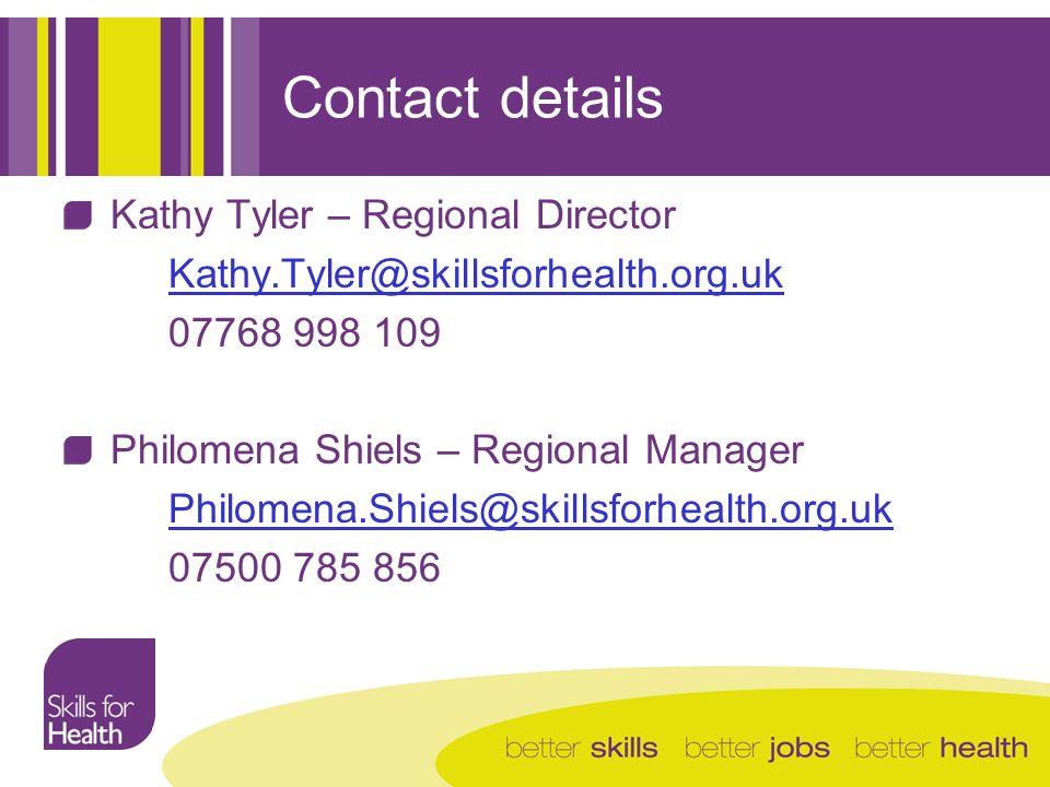 Contact details Kathy Tyler – Regional Director Kathy.Tyler@skillsforhealth.org.uk 07768 998 109 Philomena Shiels – Regional Manager Philomena.Shiels@skillsforhealth.org.uk 07500 785 856