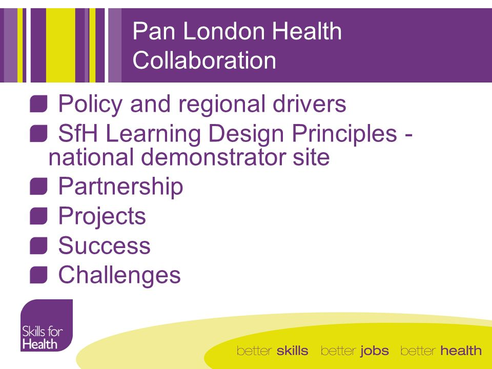 Pan London Health Collaboration Policy and regional drivers SfH Learning Design Principles - national demonstrator site Partnership Projects Success Challenges
