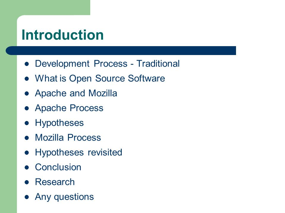Introduction Development Process - Traditional What is Open Source Software Apache and Mozilla Apache Process Hypotheses Mozilla Process Hypotheses revisited Conclusion Research Any questions