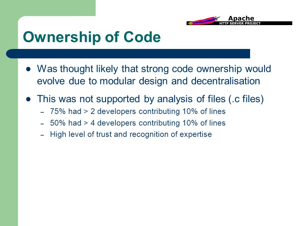 Ownership of Code Was thought likely that strong code ownership would evolve due to modular design and decentralisation This was not supported by analysis of files (.c files) – 75% had > 2 developers contributing 10% of lines – 50% had > 4 developers contributing 10% of lines – High level of trust and recognition of expertise