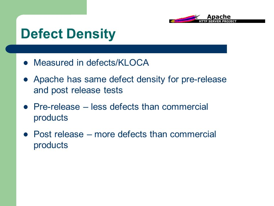 Defect Density Measured in defects/KLOCA Apache has same defect density for pre-release and post release tests Pre-release – less defects than commercial products Post release – more defects than commercial products