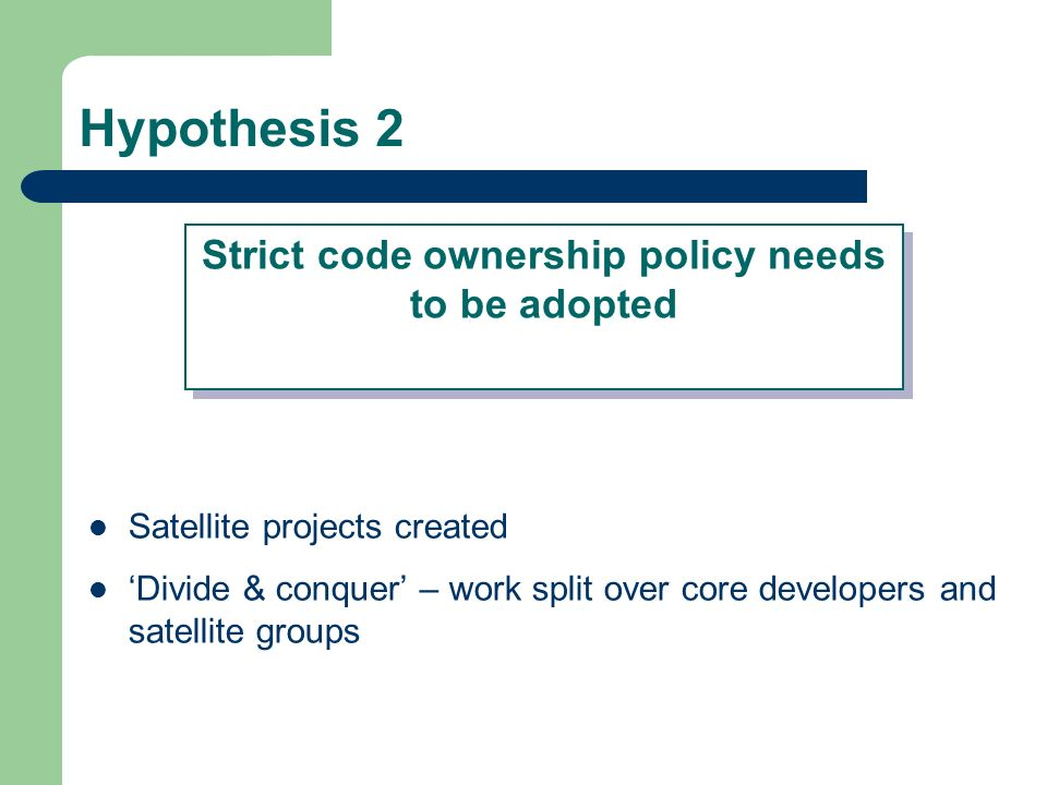 Hypothesis 2 Satellite projects created Divide & conquer – work split over core developers and satellite groups Strict code ownership policy needs to be adopted