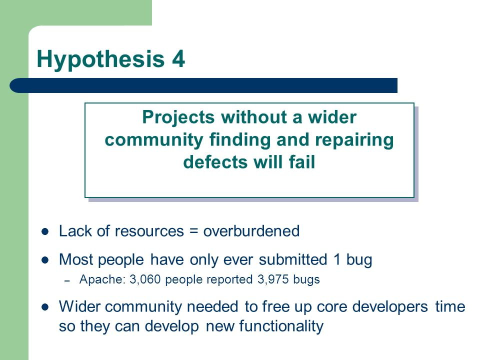 Hypothesis 4 Lack of resources = overburdened Most people have only ever submitted 1 bug – Apache: 3,060 people reported 3,975 bugs Wider community needed to free up core developers time so they can develop new functionality Projects without a wider community finding and repairing defects will fail