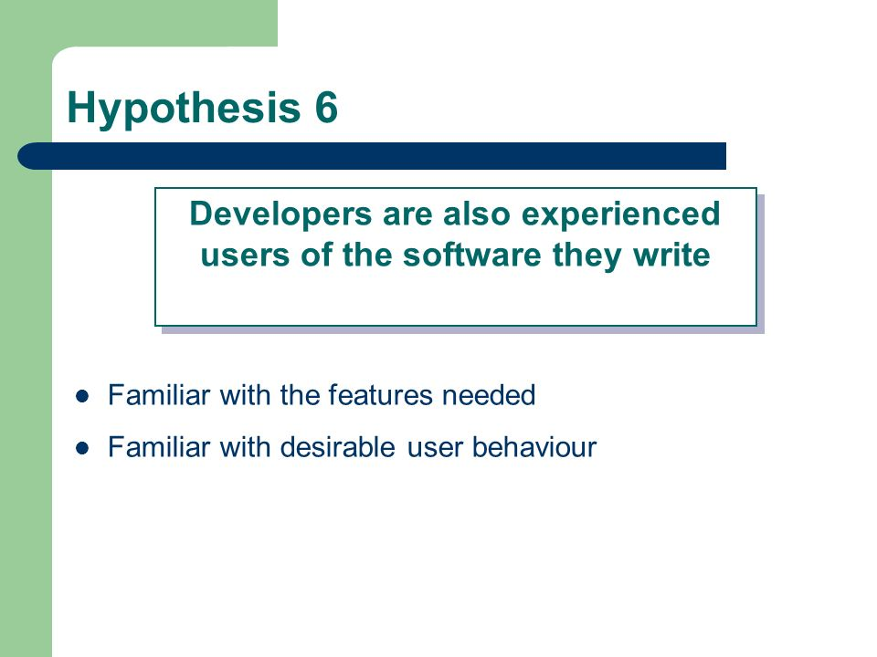 Hypothesis 6 Familiar with the features needed Familiar with desirable user behaviour Developers are also experienced users of the software they write