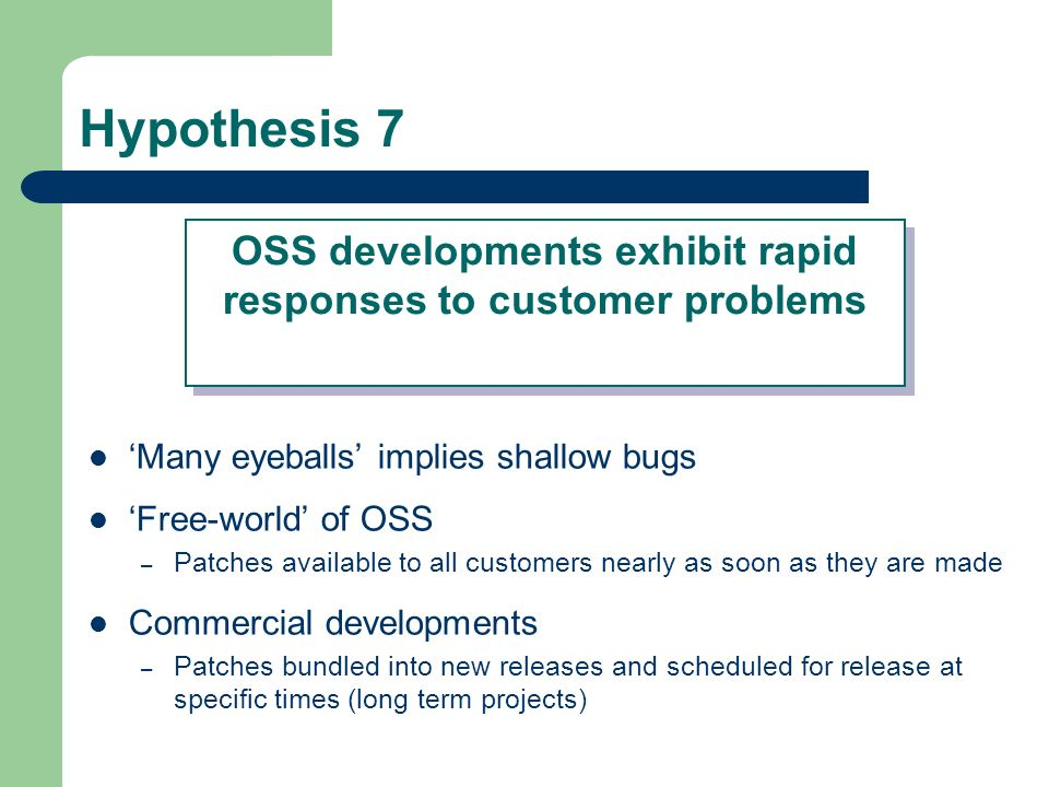 Hypothesis 7 Many eyeballs implies shallow bugs Free-world of OSS – Patches available to all customers nearly as soon as they are made Commercial developments – Patches bundled into new releases and scheduled for release at specific times (long term projects) OSS developments exhibit rapid responses to customer problems