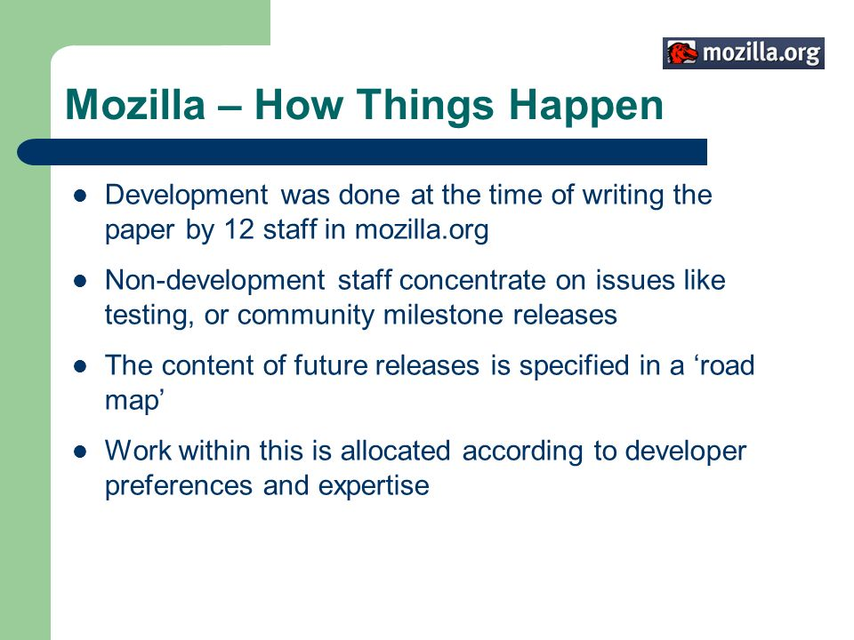 Mozilla – How Things Happen Development was done at the time of writing the paper by 12 staff in mozilla.org Non-development staff concentrate on issu