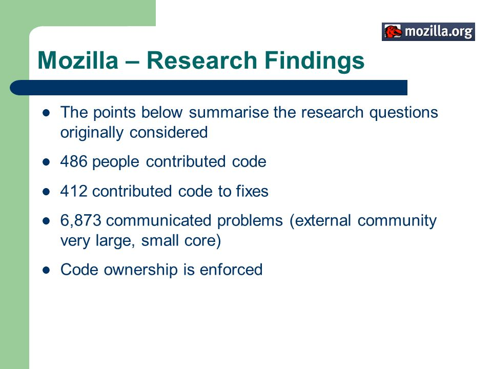 Mozilla – Research Findings The points below summarise the research questions originally considered 486 people contributed code 412 contributed code to fixes 6,873 communicated problems (external community very large, small core) Code ownership is enforced