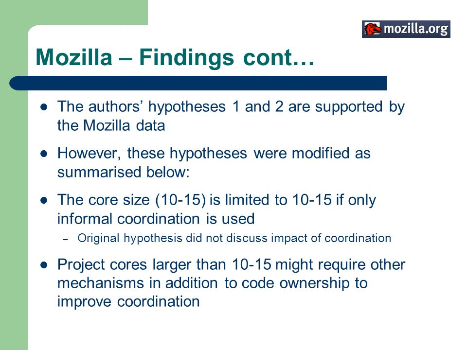 Mozilla – Findings cont… The authors hypotheses 1 and 2 are supported by the Mozilla data However, these hypotheses were modified as summarised below: The core size (10-15) is limited to 10-15 if only informal coordination is used – Original hypothesis did not discuss impact of coordination Project cores larger than 10-15 might require other mechanisms in addition to code ownership to improve coordination